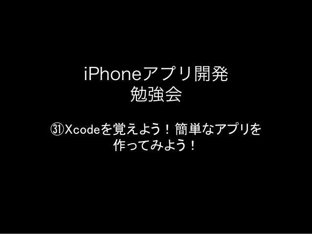 iPhoneアプリ開発勉強会㉛Xcodeを覚えよう!簡単なアプリを作ってみよう!