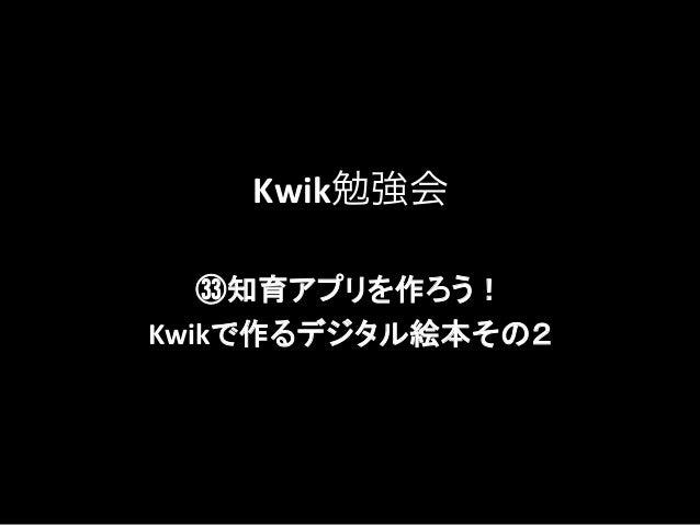 Kwik勉強会 ㉝知育アプリを作ろう!    Kwikで作るデジタル絵本その2