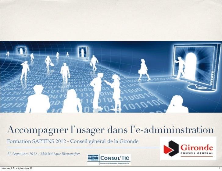 Accompagner l'usager dans l'e-admininstration    Formation SAPIENS 2012 - Conseil général de la Gironde    21 Septembre 20...