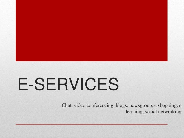 E-SERVICES Chat, video conferencing, blogs, newsgroup, e shopping, e learning, social networking