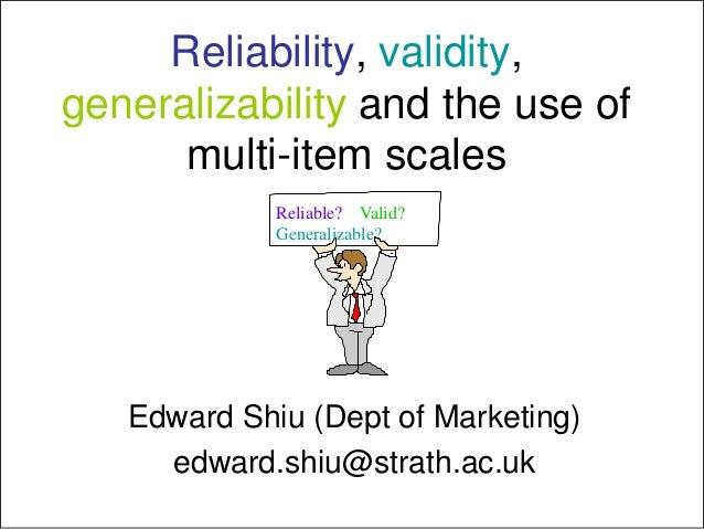 Reliability, validity,generalizability and the use ofmulti-item scalesEdward Shiu (Dept of Marketing)edward.shiu@strath.ac...