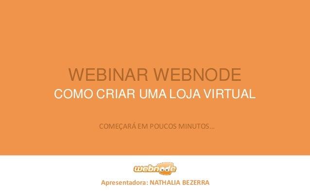 WEBINAR WEBNODE COMO CRIAR UMA LOJA VIRTUAL COMEÇARÁ EM POUCOS MINUTOS…  Apresentadora: NATHALIA BEZERRA