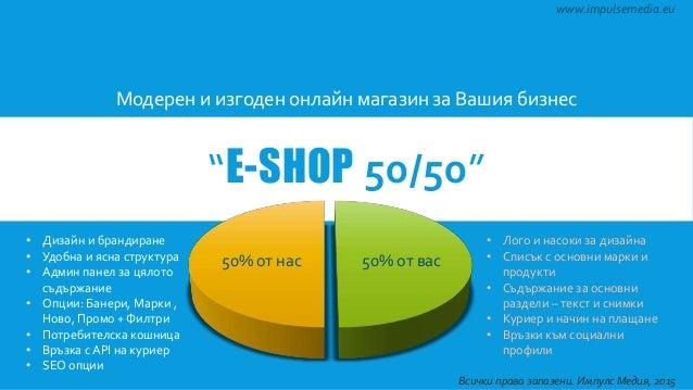 """""""E-SHOP 50/50"""" Модерен и изгоден онлайн магазин за Вашия бизнес 50% от нас 50% от вас www.impulsemedia.eu • Дизайн и бранд..."""