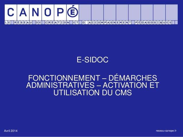 E-SIDOC  FONCTIONNEMENT – DÉMARCHES  ADMINISTRATIVES – ACTIVATION ET  UTILISATION DU CMS  Avril 2014 reseau-canope.fr