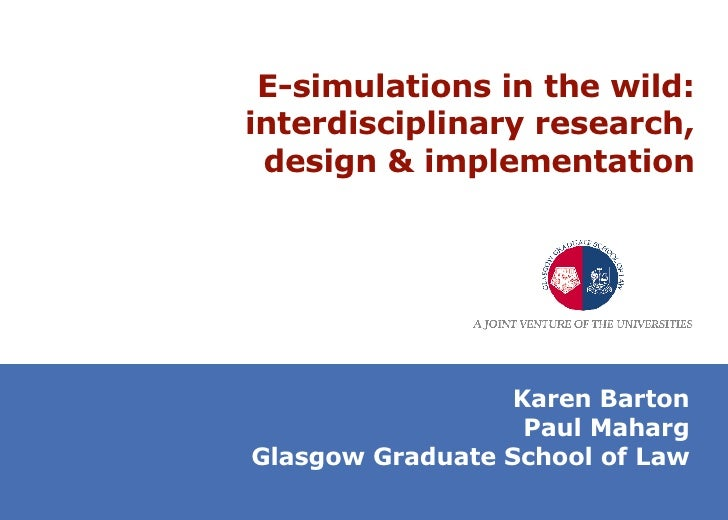 E-simulations in the wild: interdisciplinary research, design & implementation Karen Barton Paul Maharg Glasgow Graduate S...