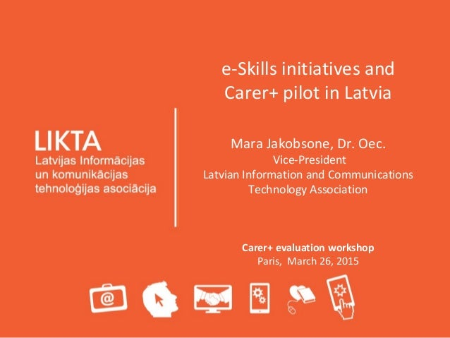 e-Skills initiatives and Carer+ pilot in Latvia Mara Jakobsone, Dr. Oec. Vice-President Latvian Information and Communicat...