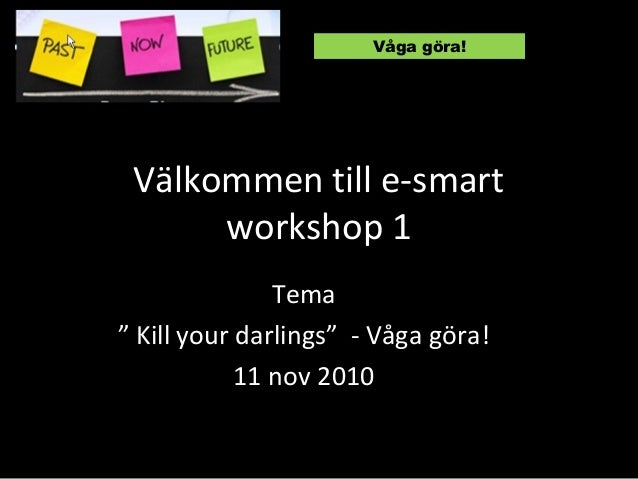 """Välkommen till e-smart workshop 1 Tema """" Kill your darlings"""" - Våga göra! 11 nov 2010 Våga göra!"""