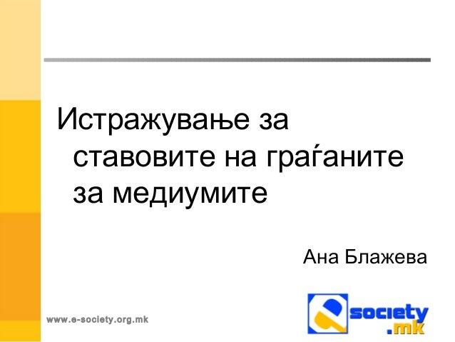 www.e-society.org.mk Истражување за ставовите на граѓаните за медиумите Ана Блажева