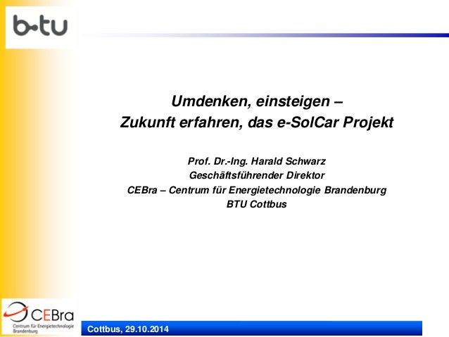 Cottbus, 29.10.2014  Umdenken, einsteigen –  Zukunft erfahren, das e-SolCar Projekt  Prof. Dr.-Ing. Harald Schwarz  Geschä...