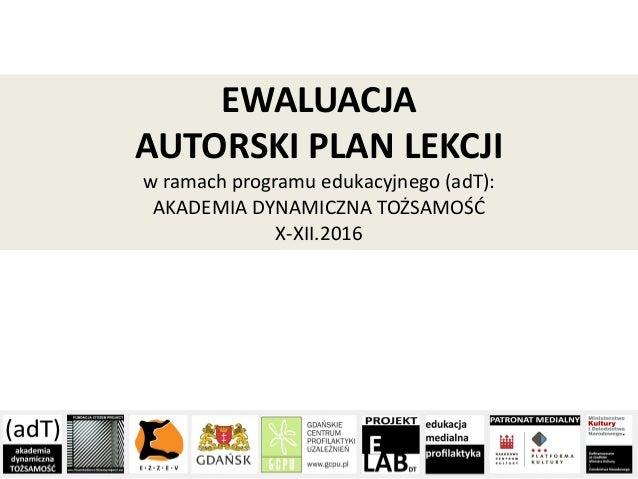EWALUACJA AUTORSKI PLAN LEKCJI w ramach programu edukacyjnego (adT): AKADEMIA DYNAMICZNA TOŻSAMOŚĆ X-XII.2016