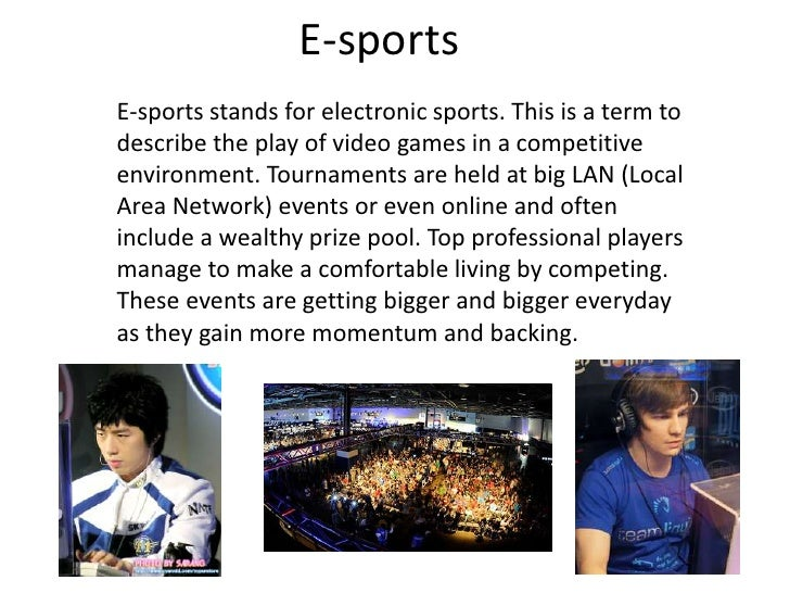 E-sportsE-sports stands for electronic sports. This is a term todescribe the play of video games in a competitiveenvironme...