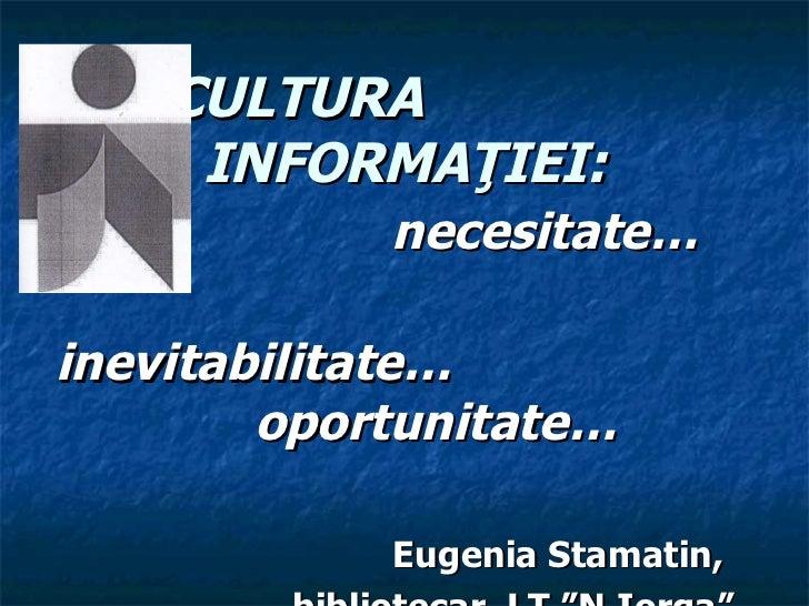"CULTURA  INFORMA Ţ IEI : n ecesita te… i nevitabilitate …   oportunitate … Eugenia Stamatin,  bibliotecar, LT ""N.Iorga"""