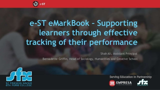 e-ST eMarkBook – Supporting learners through effective tracking of their performance Shah Ali, Assistant Principal Bernade...