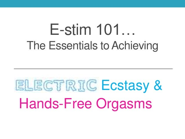 E-stim 101… The Essentials to Achieving Ecstasy & Hands-Free Orgasms