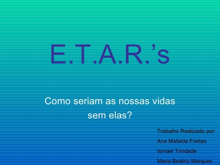 E.T.A.R.'sComo seriam as nossas vidas        sem elas?                       Trabalho Realizado por:                      ...