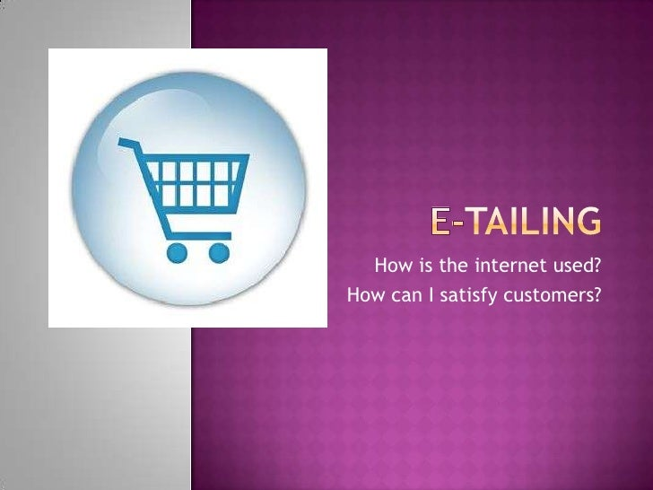 E-tailing<br />How is the internet used?<br />How can I satisfy customers?<br />