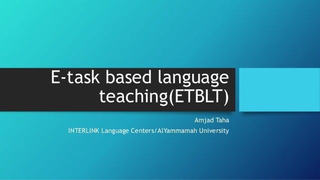 E-task based language teaching(ETBLT) Amjad Taha INTERLINK Language Centers/AlYammamah University