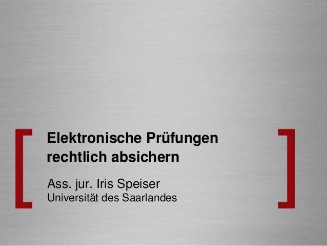 Elektronische Prüfungenrechtlich absichernAss. jur. Iris SpeiserUniversität des Saarlandes