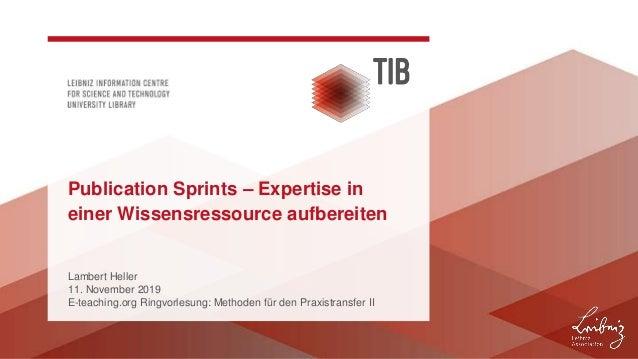 Lambert Heller 11. November 2019 E-teaching.org Ringvorlesung: Methoden für den Praxistransfer II Publication Sprints – Ex...
