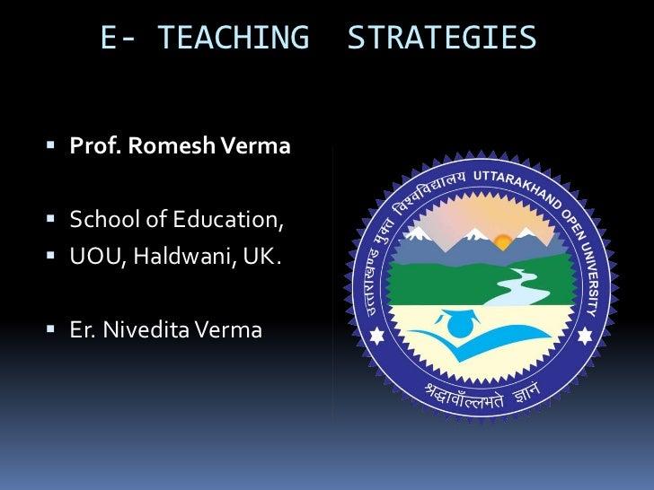 E- TEACHING          STRATEGIES Prof. Romesh Verma School of Education, UOU, Haldwani, UK. Er. Nivedita Verma