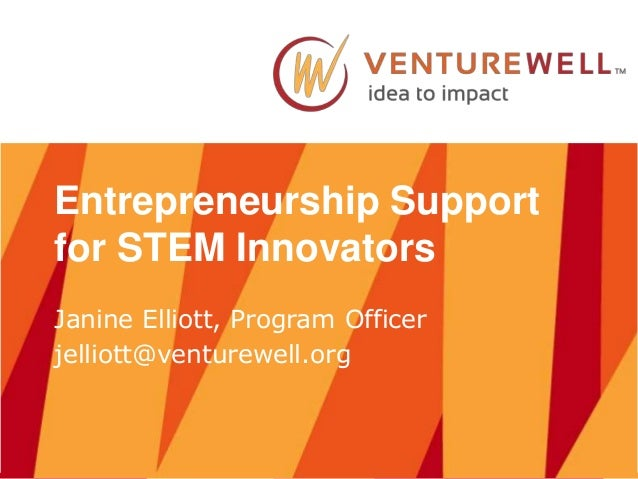 Entrepreneurship Support for STEM Innovators Janine Elliott, Program Officer jelliott@venturewell.org