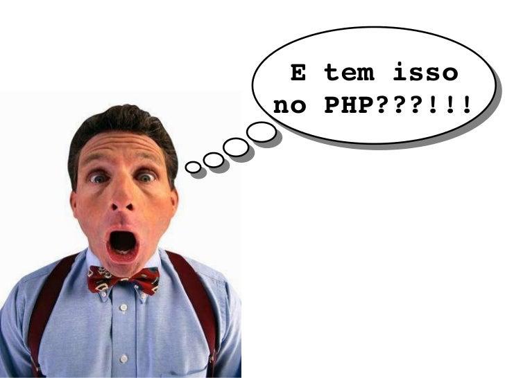 E tem isso no PHP???!!!