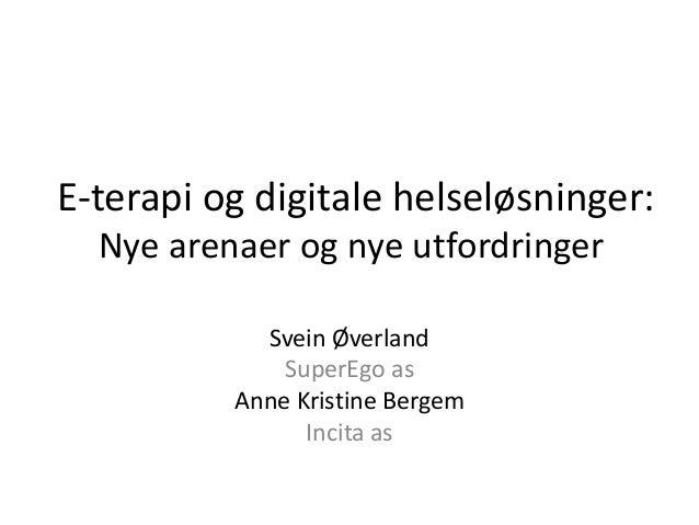 E-terapi og digitale helseløsninger:  Nye arenaer og nye utfordringer  Svein Øverland  SuperEgo as  Anne Kristine Bergem  ...