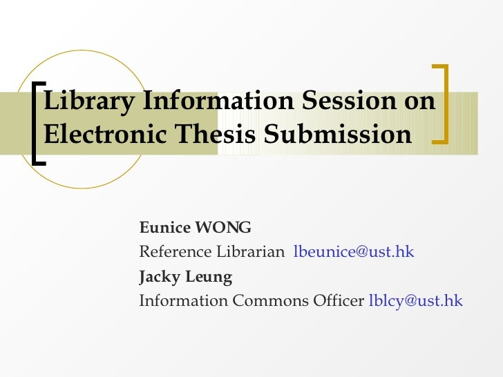 Library Information Session on Electronic Thesis Submission Eunice WONG Reference Librarian  [email_address] Jacky Leung  ...