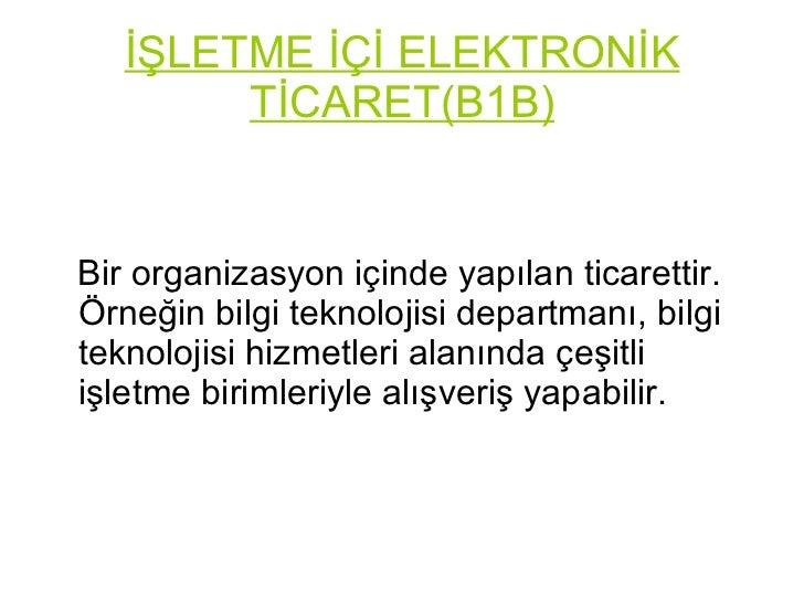 İŞLETME İÇİ ELEKTRONİK TİCARET(B1B) <ul><li>Bir organizasyon içinde yapılan ticarettir. Örneğin bilgi teknolojisi departma...