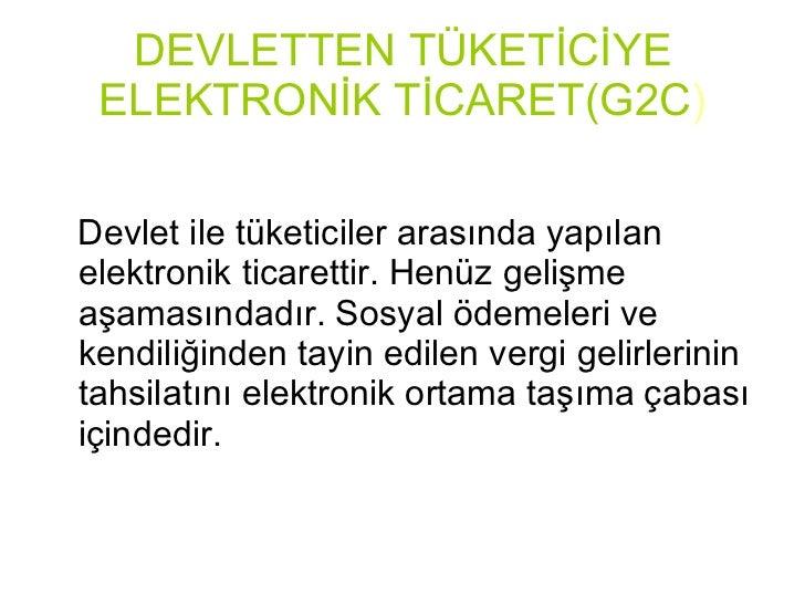 DEVLETTEN TÜKETİCİYE ELEKTRONİK TİCARET(G2C ) <ul><li>Devlet ile tüketiciler arasında yapılan elektronik ticarettir. Henüz...
