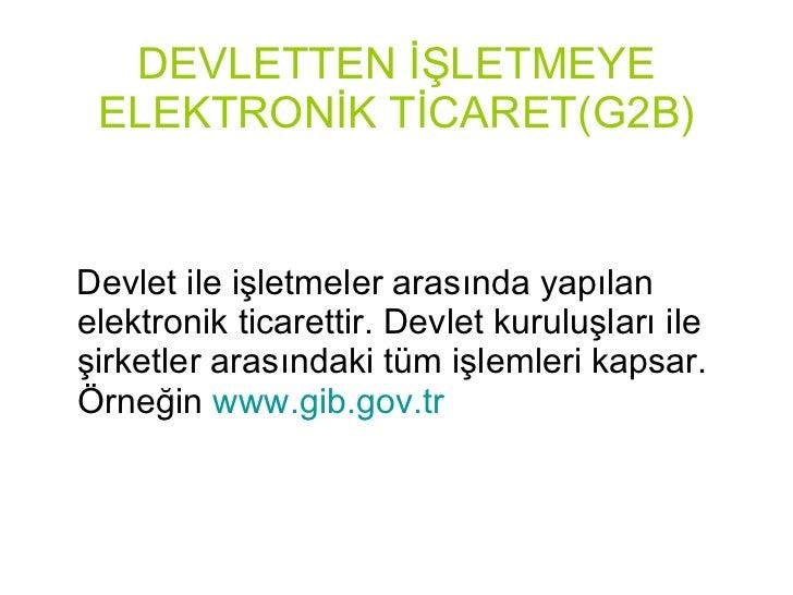 DEVLETTEN İŞLETMEYE ELEKTRONİK TİCARET(G2B) <ul><li>Devlet ile işletmeler arasında yapılan elektronik ticarettir. Devlet k...