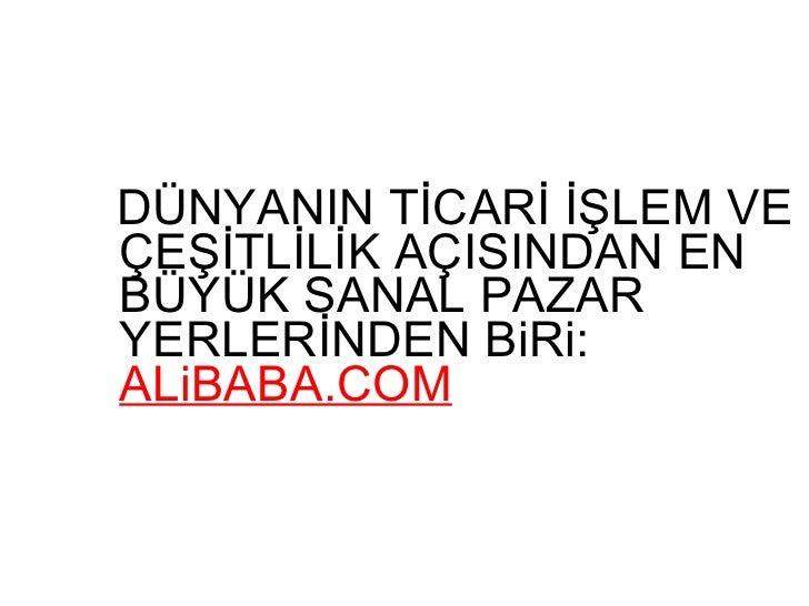 <ul><li>DÜNYANIN TİCARİ İŞLEM VE ÇEŞİTLİLİK AÇISINDAN EN BÜYÜK SANAL PAZAR YERLERİNDEN BiRi:  ALiBABA.COM </li></ul>