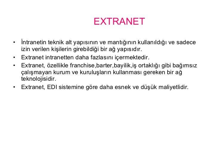 EXTRANET <ul><li>İntranetin teknik alt yapısının ve mantığının kullanıldığı ve sadece izin verilen kişilerin girebildiği b...