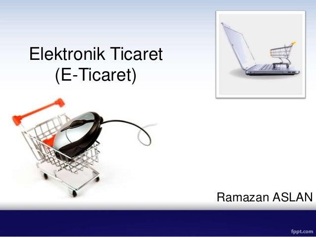 Elektronik Ticaret   (E-Ticaret)                     Ramazan ASLAN