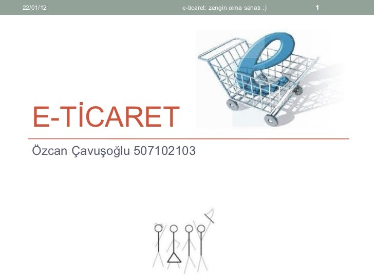 E-TİCARET Özcan Çavuşoğlu 507102103 22/01/12 e-ticaret: zengin olma sanatı :)