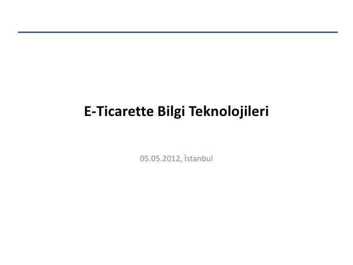 E-Ticarette Bilgi Teknolojileri         05.05.2012, İstanbul