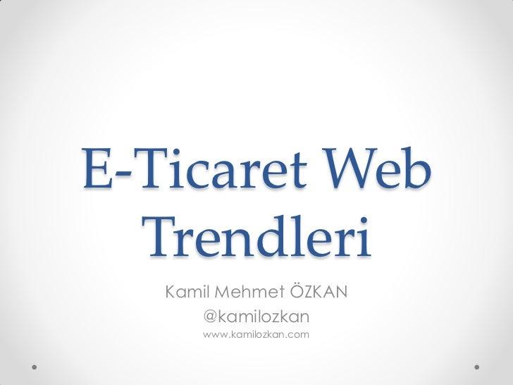 E-Ticaret Web  Trendleri   Kamil Mehmet ÖZKAN      @kamilozkan      www.kamilozkan.com