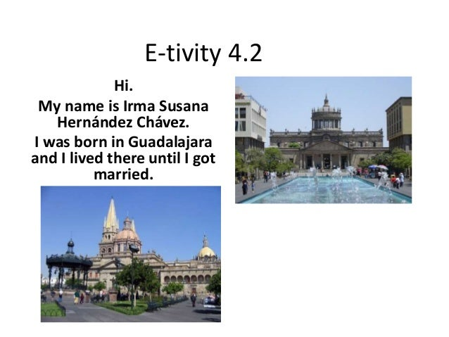 E-tivity 4.2 Hi. My name is Irma Susana Hernández Chávez. I was born in Guadalajara and I lived there until I got married.