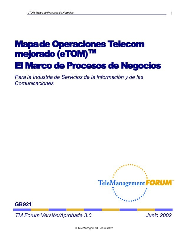 eTOM Marco de Procesos de Negocios i Mapade Operaciones Telecom mejorado (eTOM)TM El Marco de Procesos de Negocios Para la...