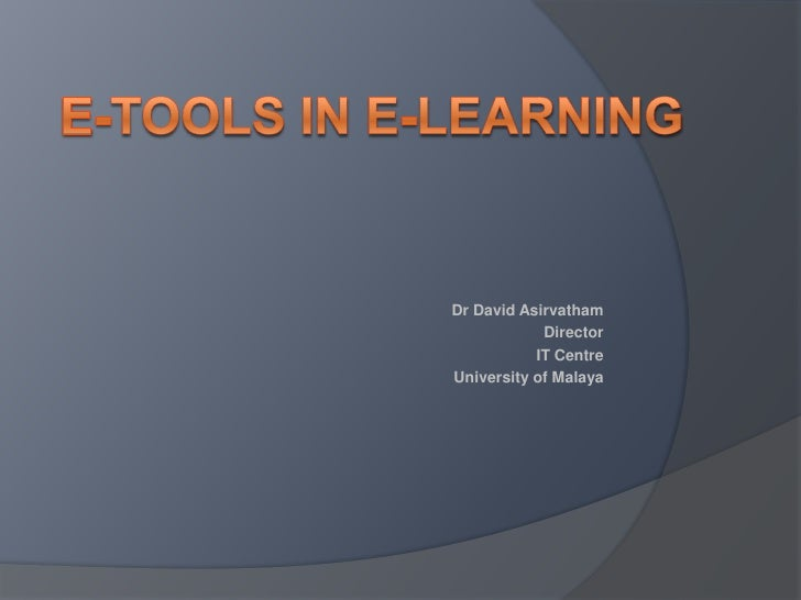 E-Tools in E-Learning<br />Dr David Asirvatham<br />Director<br />IT Centre<br />University of Malaya<br />