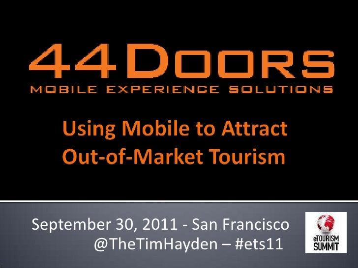 Using Mobile to Attract Out-of-Market Tourism<br />September 30, 2011 - San Francisco<br /> @TheTimHayden – #ets11<br />