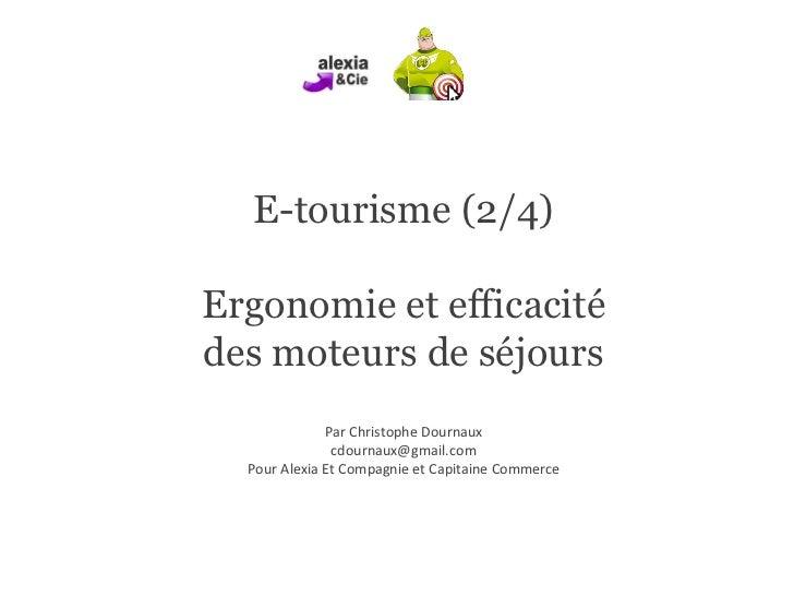 E-tourisme (2/4) Ergonomie et efficacité des moteurs de séjours Par Christophe Dournaux [email_address] Pour Alexia Et Com...