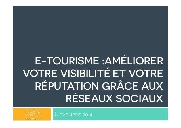 E-TOURISME :AMÉLIORER  VOTRE VISIBILITÉ ET VOTRE  RÉPUTATION GRÂCE AUX  RÉSEAUX SOCIAUX  Novembre 2014