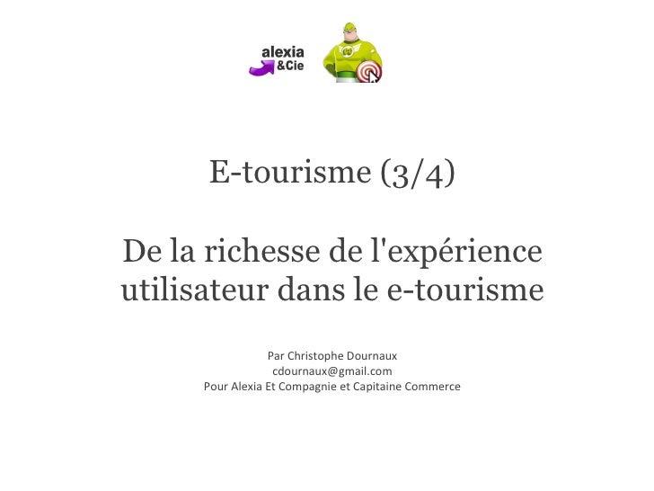 E-tourisme (3/4) De la richesse de l'expérience utilisateur dans le e-tourisme Par Christophe Dournaux [email_address] Pou...