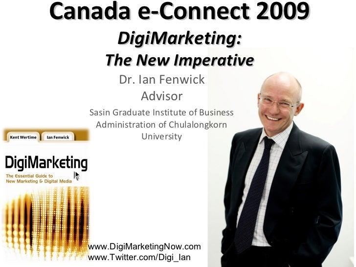 Canada e-Connect 2009 DigiMarketing: The New Imperative Dr. Ian Fenwick Advisor Sasin Graduate Institute of Business Admin...
