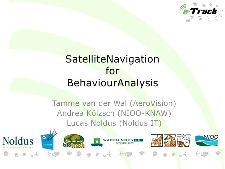 SatelliteNavigation            for   BehaviourAnalysisTamme van der Wal (AeroVision) Andrea Kölzsch (NIOO-KNAW)   Lucas No...