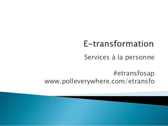 Services à la personne #etransfosap www.polleverywhere.com/etransfo