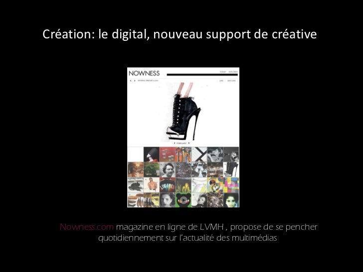 Création: le digital, nouveau support de créative  Nowness.com  magazine en ligne de LVMH , propose de se pencher quotidie...