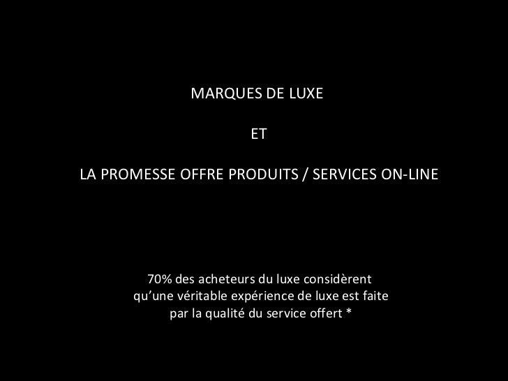 MARQUES DE LUXE  ET LA PROMESSE OFFRE PRODUITS / SERVICES ON-LINE 70% des acheteurs du luxe considèrent  qu'une véritable ...