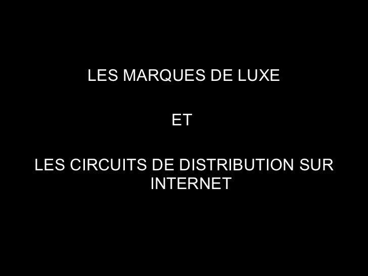 <ul><li>LES MARQUES DE LUXE </li></ul><ul><li>ET  </li></ul><ul><li>LES CIRCUITS DE DISTRIBUTION SUR INTERNET </li></ul>